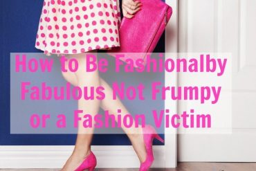 how to be fashionably fabulous not frumpy or a fashion victim