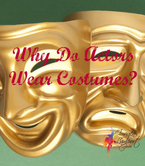 why do actors wear costumes? have you thought about why? It expresses in no words all sorts of aspects of their personality, lifestyle, beliefs and attitudes as well as class, education and job.  What is your costume?