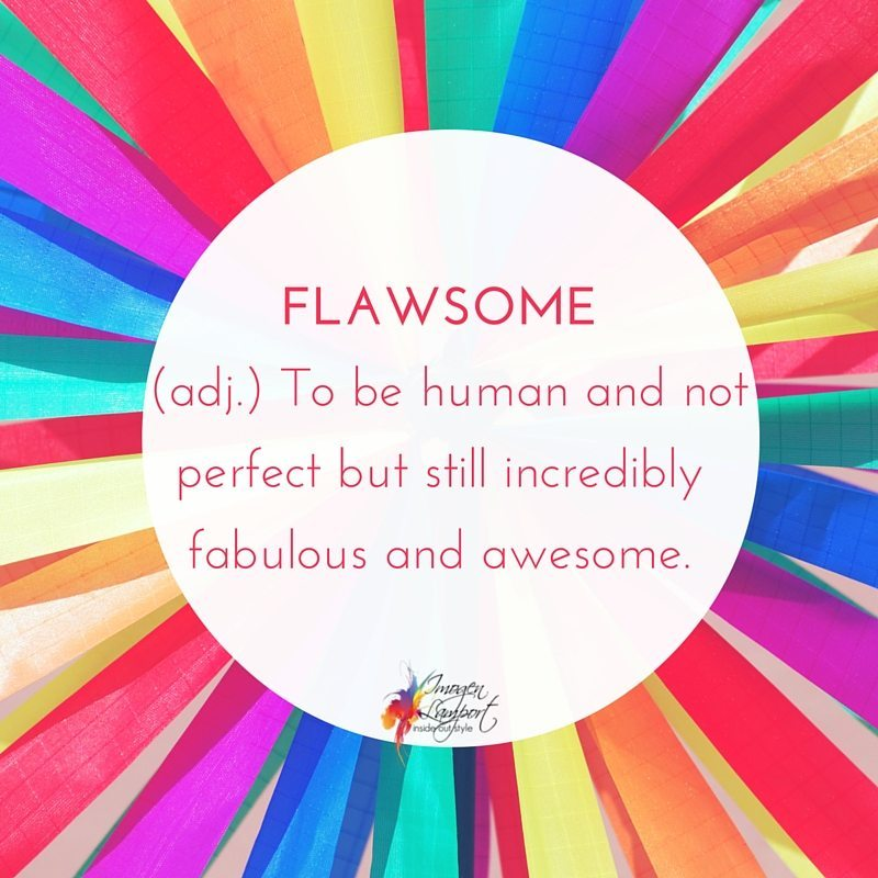FLAWSOME  (adj.) To be human and not perfect but still incredible, fabulous and awesome.