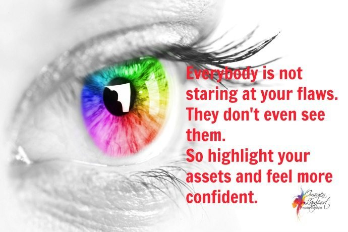 Everybody is not staring at your flaws. They don't even see them