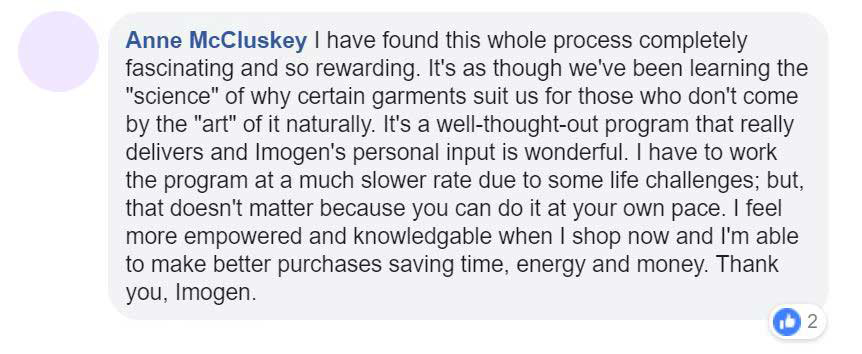 """Facebook testimonial - I have found this whole process completely fascinating and so rewarding. It's as though we've been learning the """"science"""" of why certain garments suit us for thos who don't come by the """"art"""" of it naturally. It's a well-thought-out program that really delivers and Imogen's personal input is wonderful. I have to work the programat a much slower rate due to some life challenges; but that doesn't matter because you can do it at your own pace. I feel more empowered and knowledgable when I shop now and I'm able to make better purchases saving time, energy and money. Thank you, Imogen"""