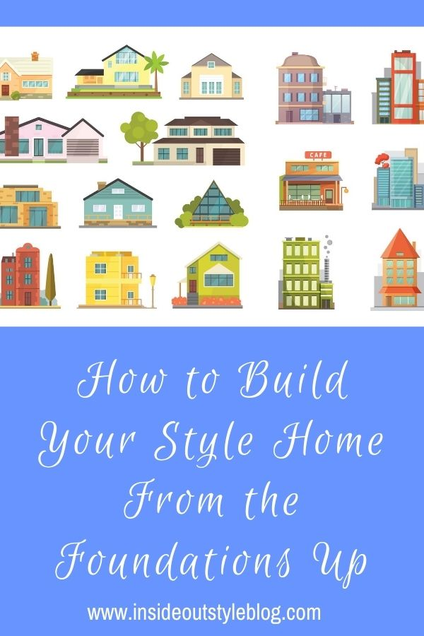 How to Build Your Style Home From the Foundations Up
